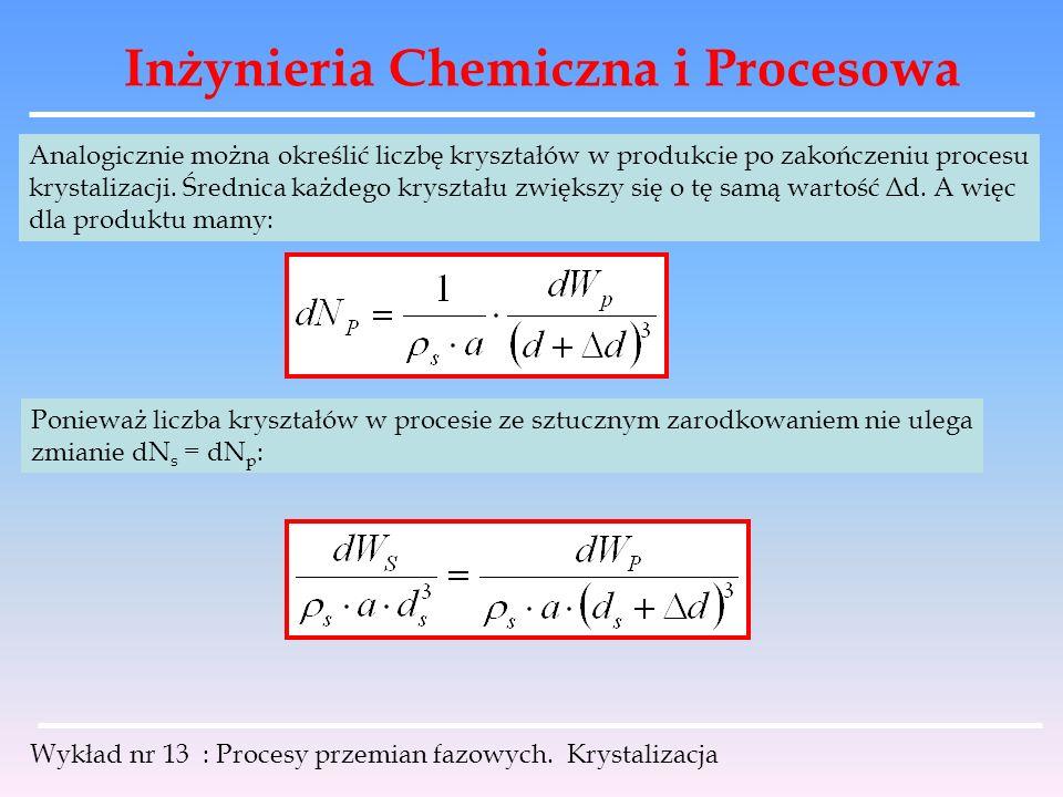 Inżynieria Chemiczna i Procesowa Wykład nr 13 : Procesy przemian fazowych. Krystalizacja Analogicznie można określić liczbę kryształów w produkcie po