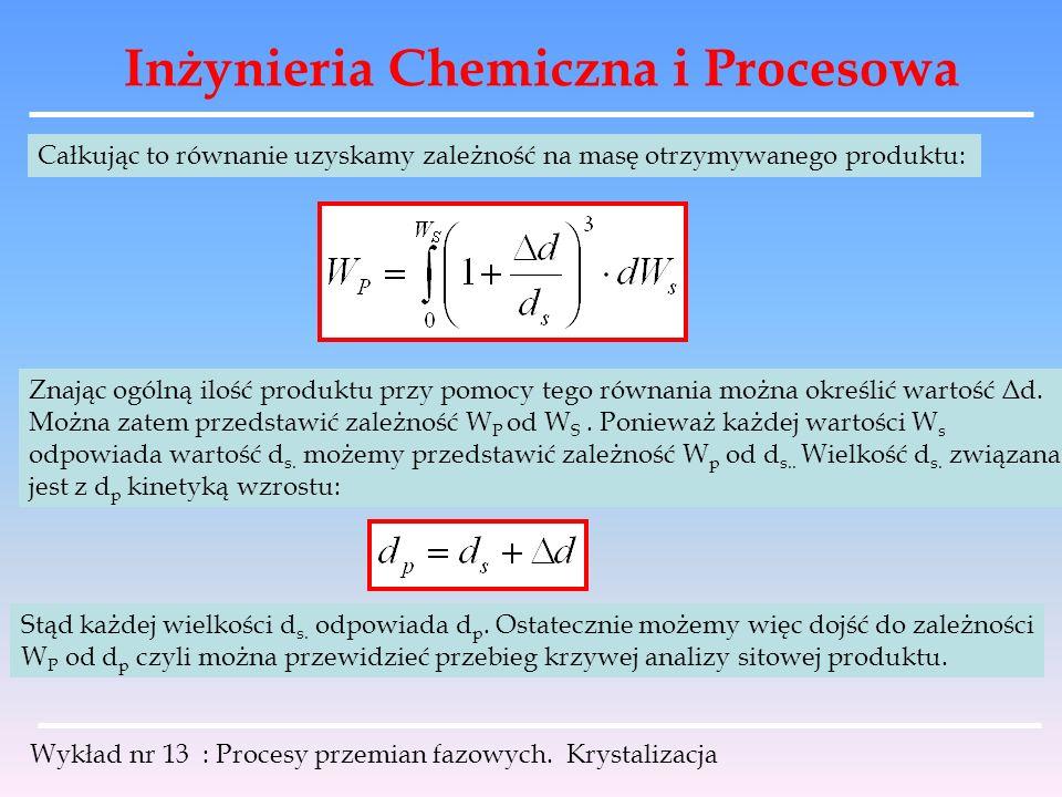 Inżynieria Chemiczna i Procesowa Wykład nr 13 : Procesy przemian fazowych. Krystalizacja Całkując to równanie uzyskamy zależność na masę otrzymywanego