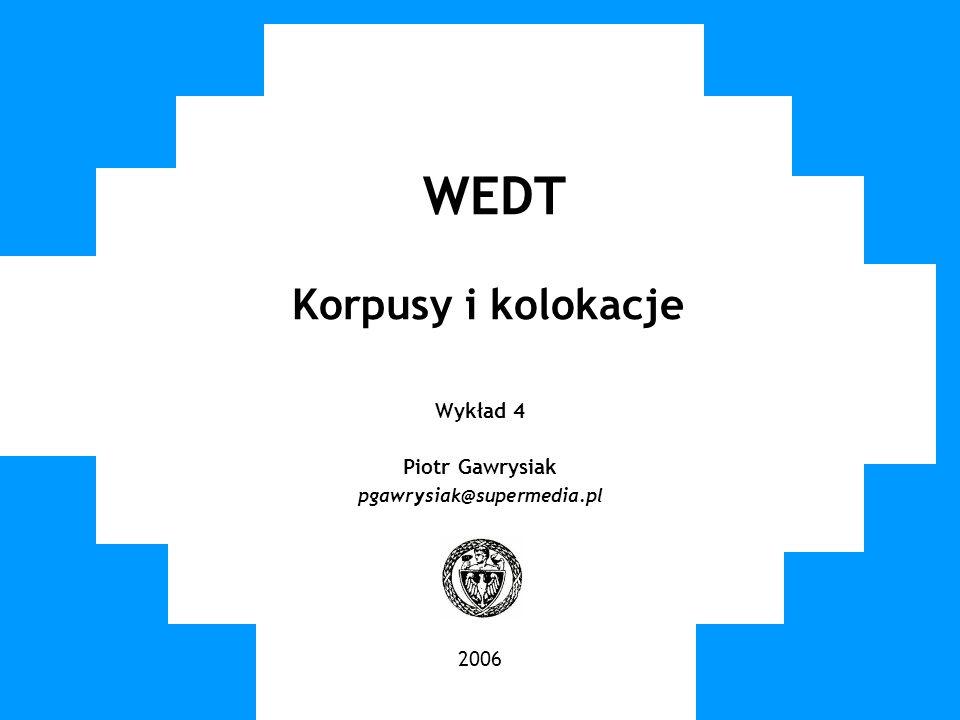 WUT TWG 2006 WEDT Korpusy i kolokacje Wykład 4 Piotr Gawrysiak pgawrysiak@supermedia.pl 2006