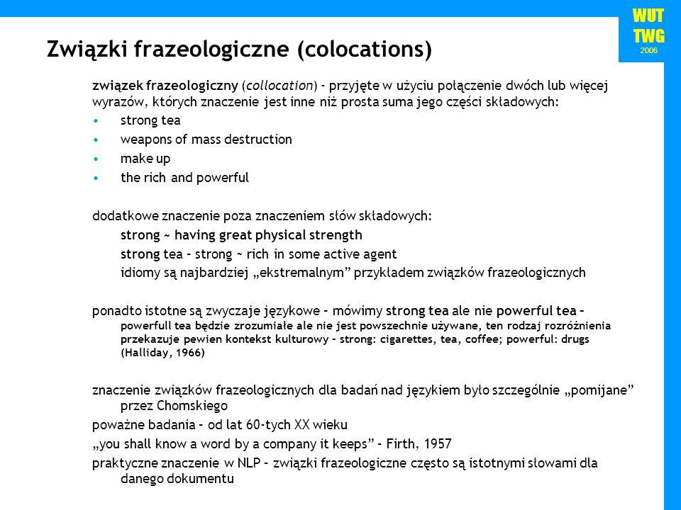 WUT TWG 2006 Związki frazeologiczne (colocations) związek frazeologiczny (collocation) - przyjęte w użyciu połączenie dwóch lub więcej wyrazów, któryc