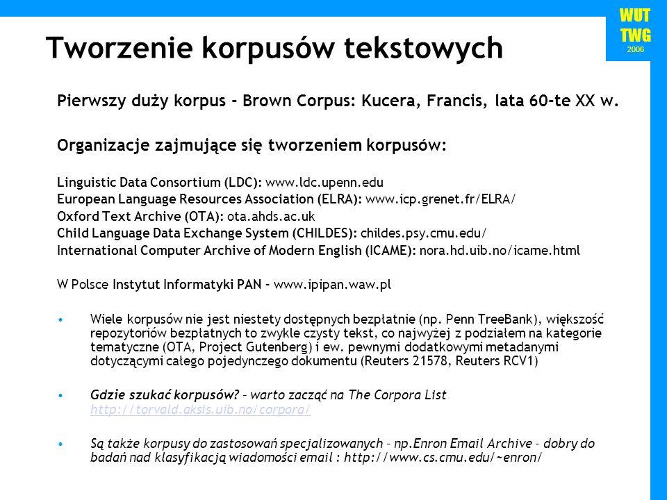 WUT TWG 2006 Tworzenie korpusów tekstowych Pierwszy duży korpus - Brown Corpus: Kucera, Francis, lata 60-te XX w. Organizacje zajmujące się tworzeniem