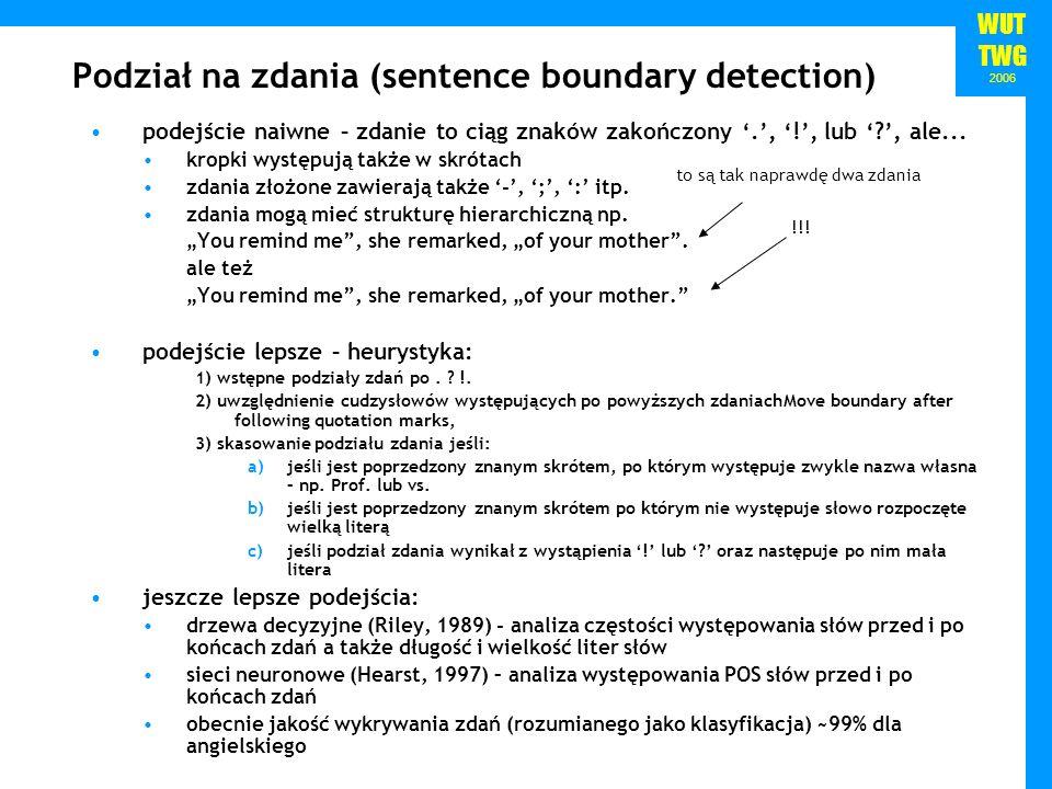 WUT TWG 2006 Podział na zdania (sentence boundary detection) podejście naiwne – zdanie to ciąg znaków zakończony., !, lub ?, ale... kropki występują t