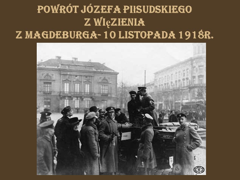Powrót Józefa Pi ł sudskiego z wi ę zienia z Magdeburga- 10 listopada 1918r.