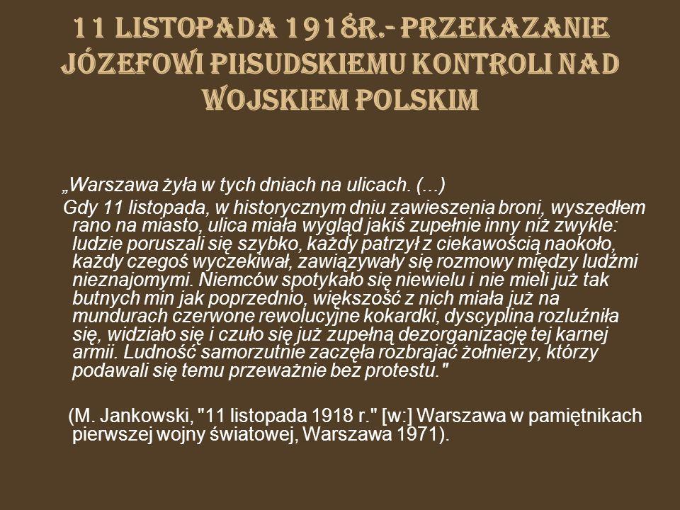 11 listopada 1918r.- przekazanie Józefowi Pi ł sudskiemu kontroli nad wojskiem polskim Warszawa żyła w tych dniach na ulicach. (...) Gdy 11 listopada,