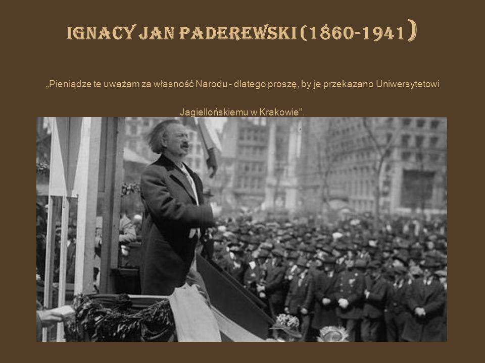 Ignacy Jan Paderewski (1860-1941 ) Pieniądze te uważam za własność Narodu - dlatego proszę, by je przekazano Uniwersytetowi Jagiellońskiemu w Krakowie