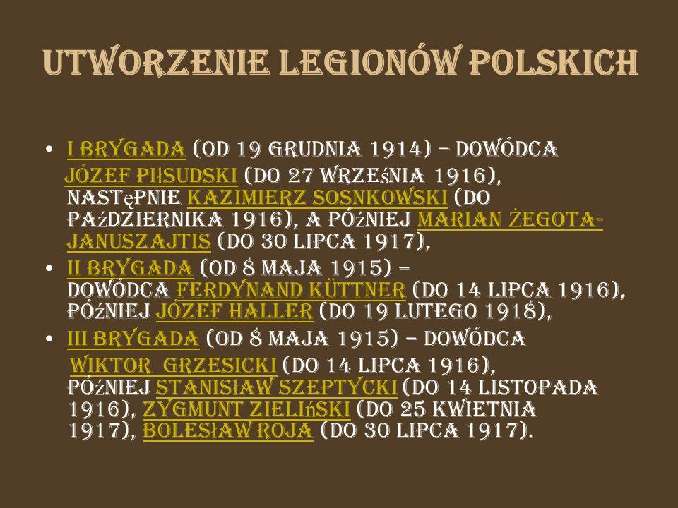 Utworzenie Legionów Polskich I Brygada (od 19 grudnia 1914) – dowódca I Brygada Józef Pi ł sudski (do 27 wrze ś nia 1916), nast ę pnie Kazimierz Sosnk