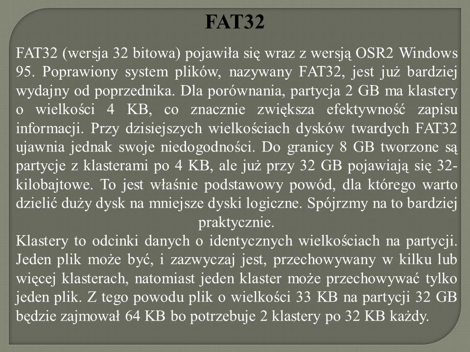 FAT32 FAT32 (wersja 32 bitowa) pojawiła się wraz z wersją OSR2 Windows 95. Poprawiony system plików, nazywany FAT32, jest już bardziej wydajny od popr
