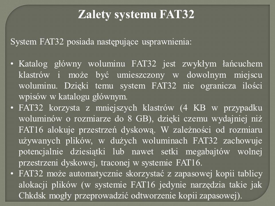 Zalety systemu FAT32 System FAT32 posiada następujące usprawnienia: Katalog główny woluminu FAT32 jest zwykłym łańcuchem klastrów i może być umieszczo