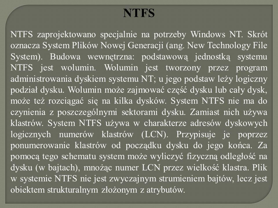 NTFS NTFS zaprojektowano specjalnie na potrzeby Windows NT. Skrót oznacza System Plików Nowej Generacji (ang. New Technology File System). Budowa wewn