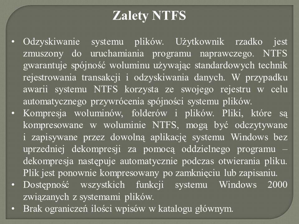 Zalety NTFS Odzyskiwanie systemu plików. Użytkownik rzadko jest zmuszony do uruchamiania programu naprawczego. NTFS gwarantuje spójność woluminu używa