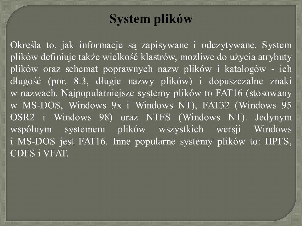 System plików Określa to, jak informacje są zapisywane i odczytywane. System plików definiuje także wielkość klastrów, możliwe do użycia atrybuty plik