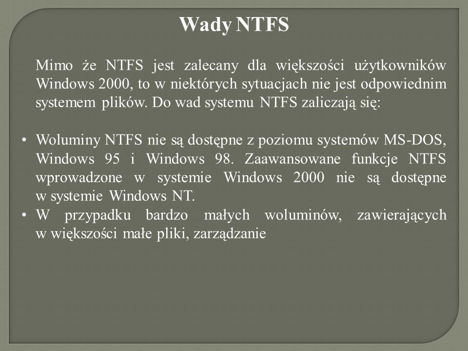 Wady NTFS Mimo że NTFS jest zalecany dla większości użytkowników Windows 2000, to w niektórych sytuacjach nie jest odpowiednim systemem plików. Do wad