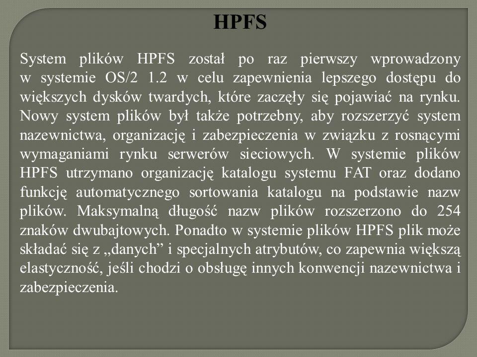 HPFS System plików HPFS został po raz pierwszy wprowadzony w systemie OS/2 1.2 w celu zapewnienia lepszego dostępu do większych dysków twardych, które
