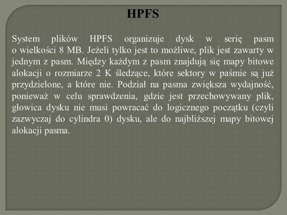 HPFS System plików HPFS organizuje dysk w serię pasm o wielkości 8 MB. Jeżeli tylko jest to możliwe, plik jest zawarty w jednym z pasm. Między każdym