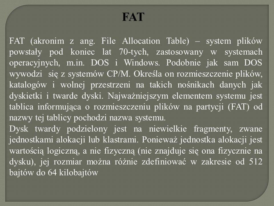 FAT FAT (akronim z ang. File Allocation Table) – system plików powstały pod koniec lat 70-tych, zastosowany w systemach operacyjnych, m.in. DOS i Wind