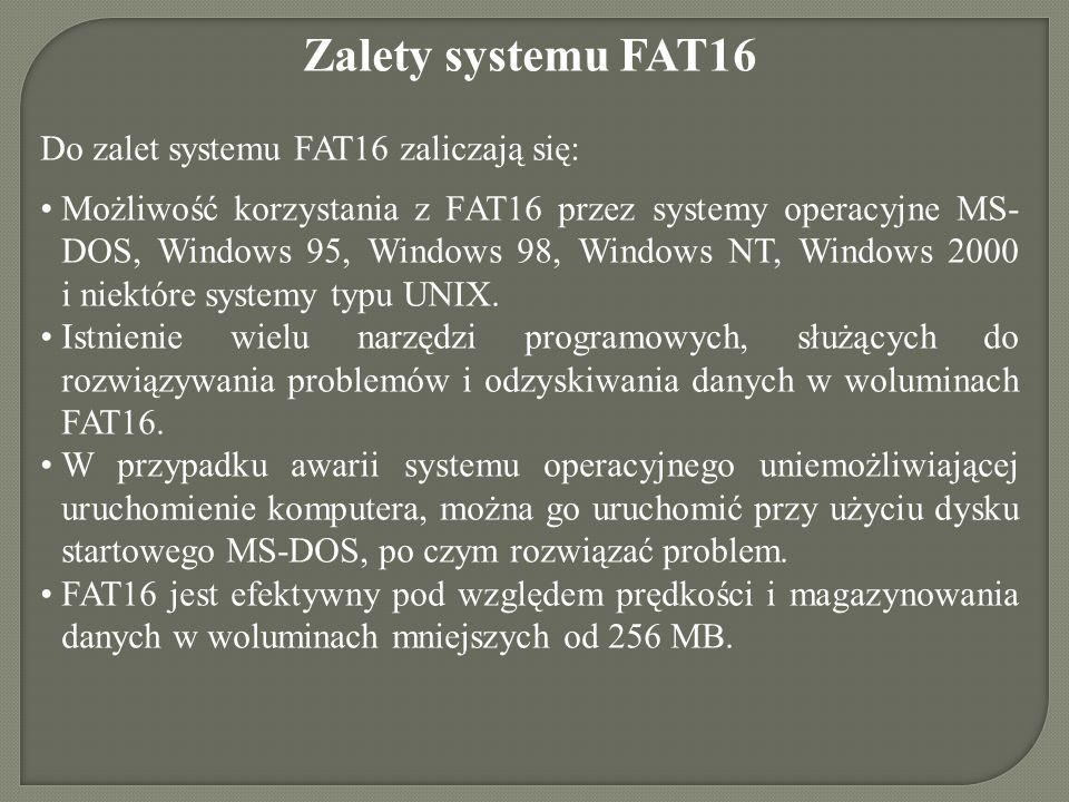 Zalety systemu FAT16 Do zalet systemu FAT16 zaliczają się: Możliwość korzystania z FAT16 przez systemy operacyjne MS- DOS, Windows 95, Windows 98, Win