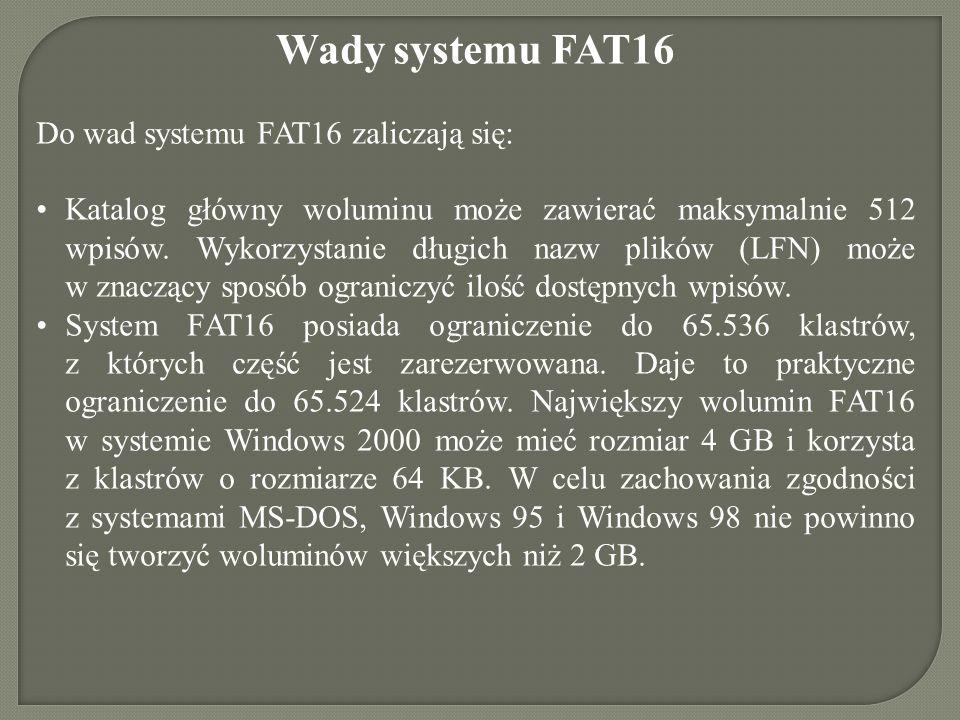 Wady systemu FAT16 Do wad systemu FAT16 zaliczają się: Katalog główny woluminu może zawierać maksymalnie 512 wpisów. Wykorzystanie długich nazw plików