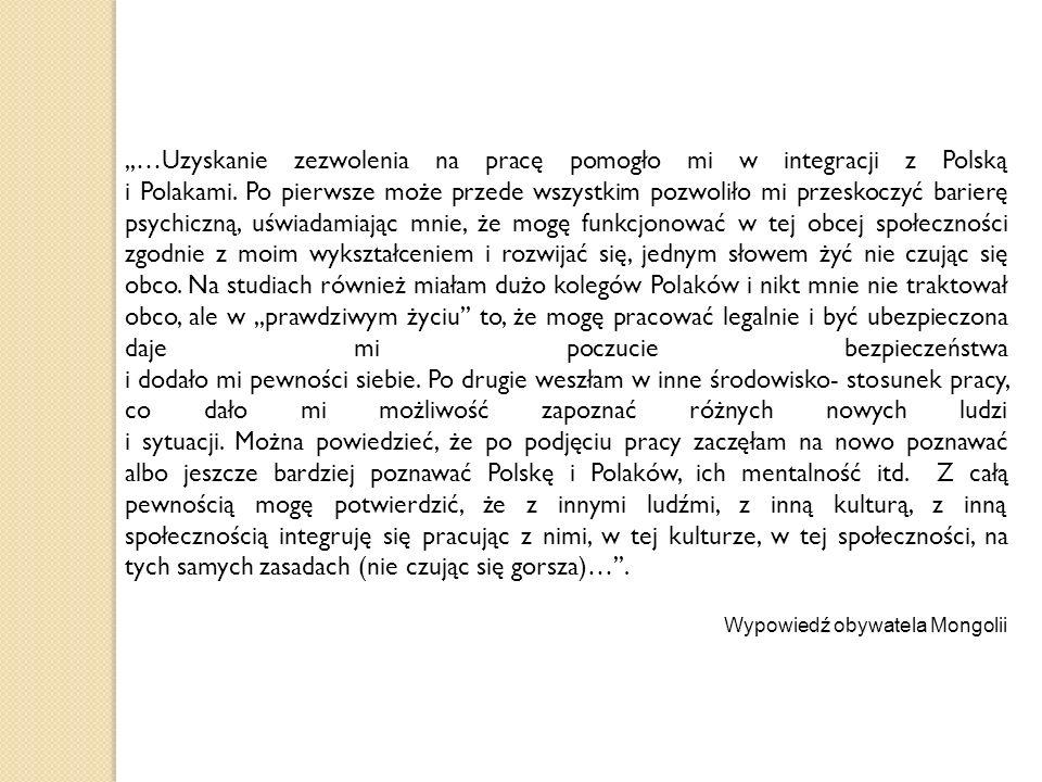 ,,…Uzyskanie zezwolenia na pracę pomogło mi w integracji z Polską i Polakami. Po pierwsze może przede wszystkim pozwoliło mi przeskoczyć barierę psych