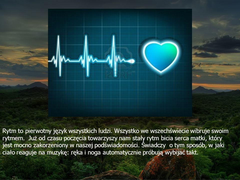 Rytm to pierwotny język wszystkich ludzi.Wszystko we wszechświecie wibruje swoim rytmem.