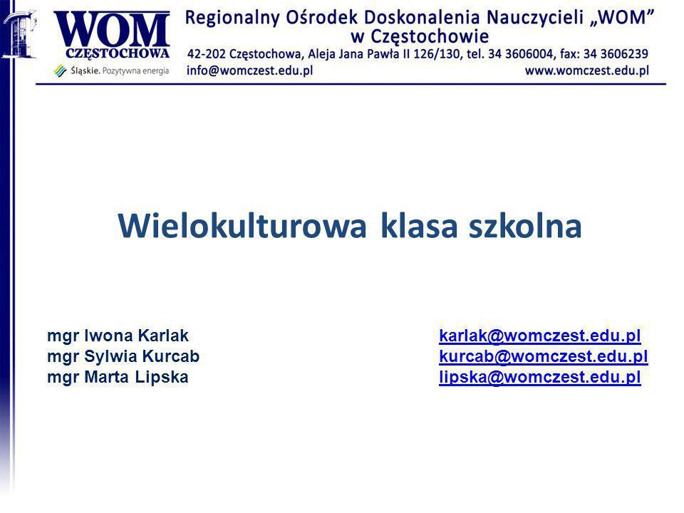 Wielokulturowa klasa szkolna mgr Iwona Karlak mgr Sylwia Kurcab mgr Marta Lipska karlak@womczest.edu.pl kurcab@womczest.edu.pl lipska@womczest.edu.pl