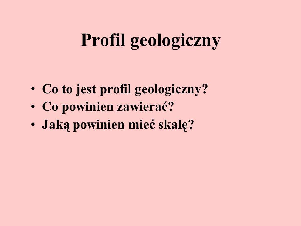Profil geologiczny Co to jest profil geologiczny? Co powinien zawierać? Jaką powinien mieć skalę?