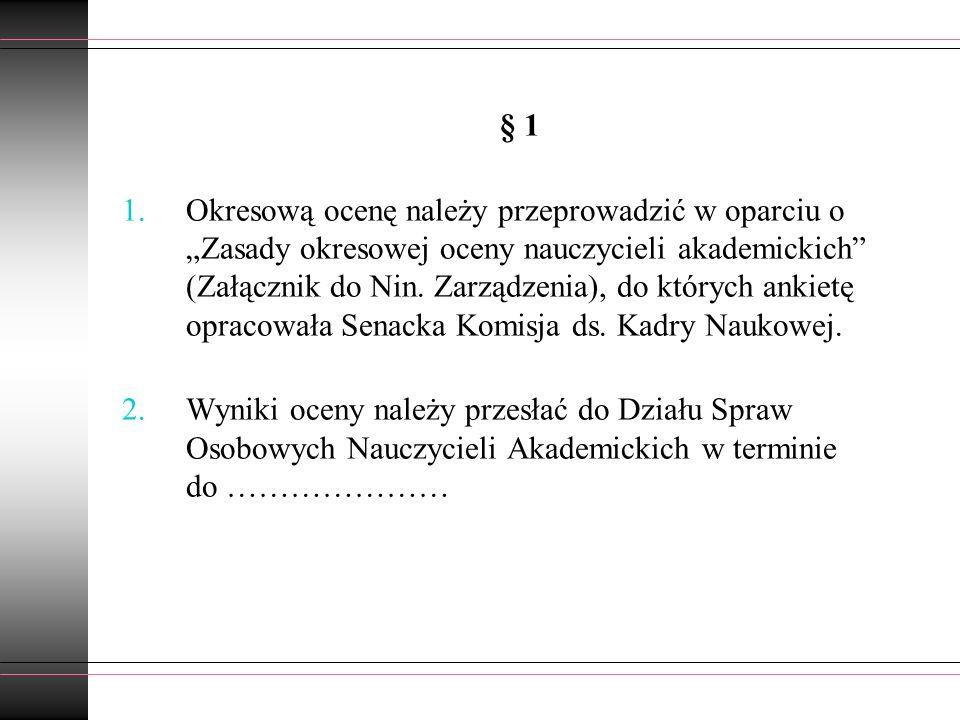 § 1 1.Okresową ocenę należy przeprowadzić w oparciu o Zasady okresowej oceny nauczycieli akademickich (Załącznik do Nin. Zarządzenia), do których anki
