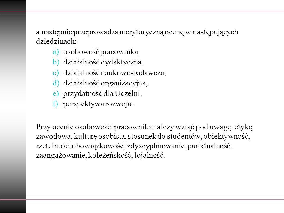 a następnie przeprowadza merytoryczną ocenę w następujących dziedzinach: a)osobowość pracownika, b)działalność dydaktyczna, c)działalność naukowo-bada