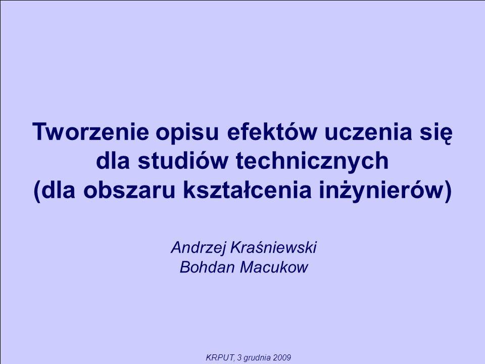 Tworzenie opisu efektów uczenia się dla studiów technicznych (dla obszaru kształcenia inżynierów) Andrzej Kraśniewski Bohdan Macukow KRPUT, 3 grudnia 2009