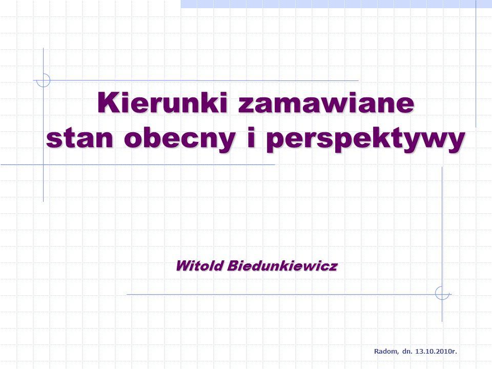 Kierunki zamawiane stan obecny i perspektywy Witold Biedunkiewicz Radom, dn. 13.10.2010r.
