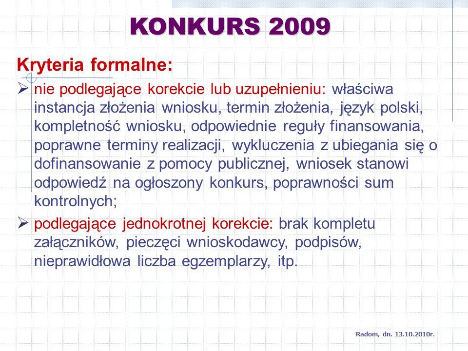 KONKURS 2009 Kryteria formalne: nie podlegające korekcie lub uzupełnieniu: właściwa instancja złożenia wniosku, termin złożenia, język polski, kompletność wniosku, odpowiednie reguły finansowania, poprawne terminy realizacji, wykluczenia z ubiegania się o dofinansowanie z pomocy publicznej, wniosek stanowi odpowiedź na ogłoszony konkurs, poprawności sum kontrolnych; podlegające jednokrotnej korekcie: brak kompletu załączników, pieczęci wnioskodawcy, podpisów, nieprawidłowa liczba egzemplarzy, itp.