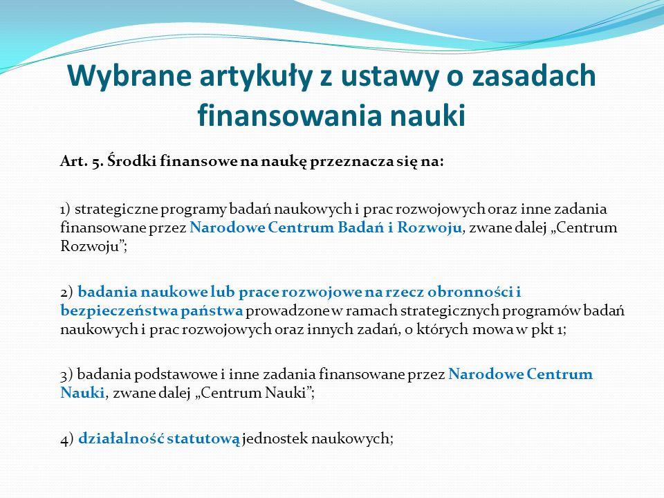Wybrane artykuły z ustawy o zasadach finansowania nauki Art. 5. Środki finansowe na naukę przeznacza się na: 1) strategiczne programy badań naukowych