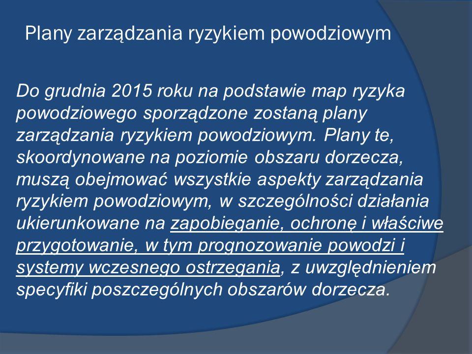Plany zarządzania ryzykiem powodziowym Do grudnia 2015 roku na podstawie map ryzyka powodziowego sporządzone zostaną plany zarządzania ryzykiem powodz