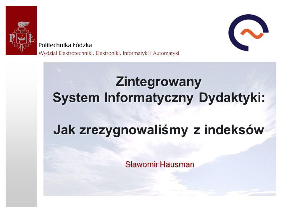 Zintegrowany System Informatyczny Dydaktyki: Jak zrezygnowaliśmy z indeksów Sławomir Hausman