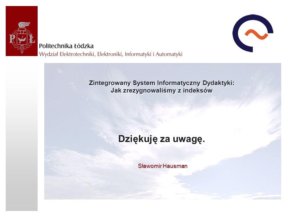 Zintegrowany System Informatyczny Dydaktyki: Jak zrezygnowaliśmy z indeksów Dziękuję za uwagę. Sławomir Hausman
