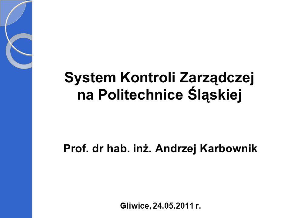 System Kontroli Zarządczej na Politechnice Śląskiej Prof. dr hab. inż. Andrzej Karbownik Gliwice, 24.05.2011 r.