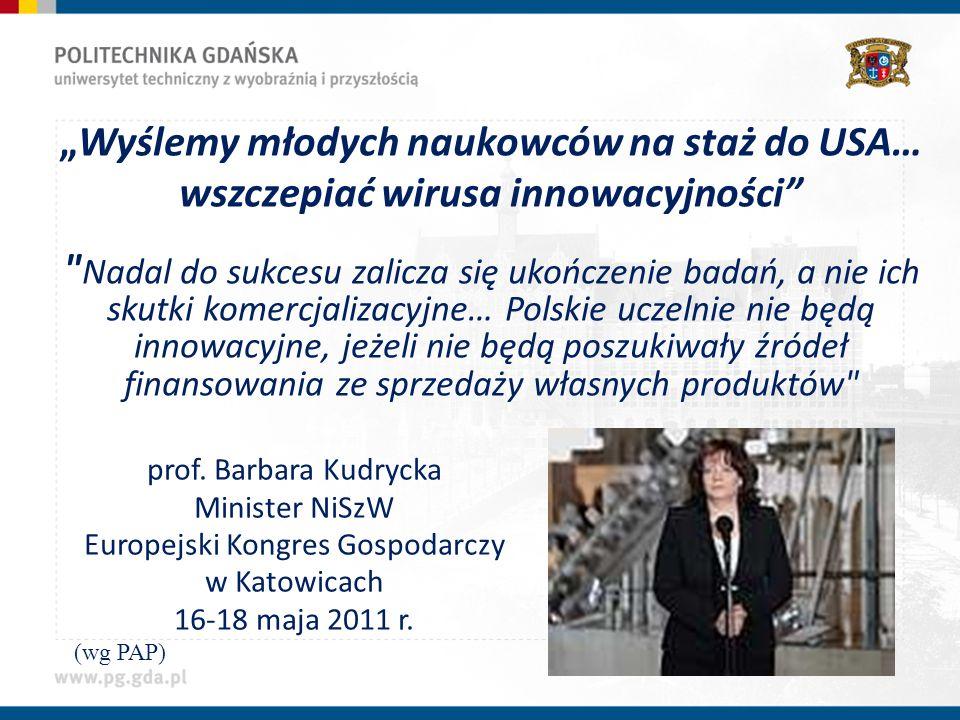 Wyślemy młodych naukowców na staż do USA… wszczepiać wirusa innowacyjności Nadal do sukcesu zalicza się ukończenie badań, a nie ich skutki komercjalizacyjne… Polskie uczelnie nie będą innowacyjne, jeżeli nie będą poszukiwały źródeł finansowania ze sprzedaży własnych produktów (wg PAP) prof.