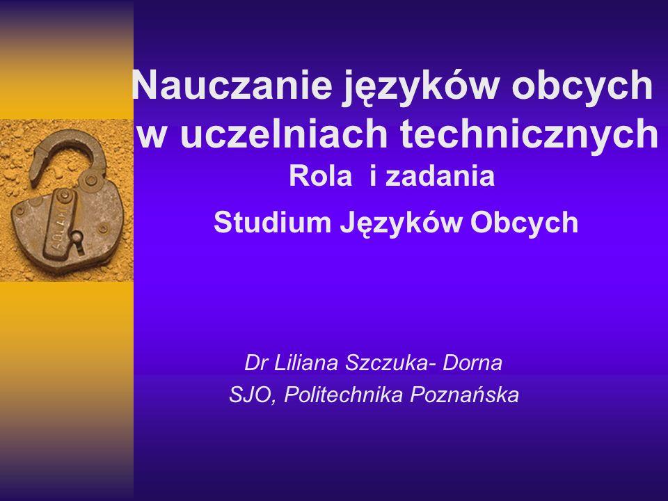 Dr Liliana Szczuka- Dorna SJO, Politechnika Poznańska Nauczanie języków obcych w uczelniach technicznych Rola i zadania Studium Języków Obcych