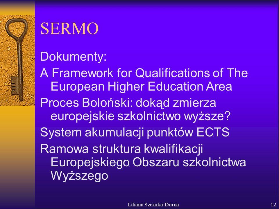 Liliana Szczuka-Dorna12 SERMO Dokumenty: A Framework for Qualifications of The European Higher Education Area Proces Boloński: dokąd zmierza europejskie szkolnictwo wyższe.