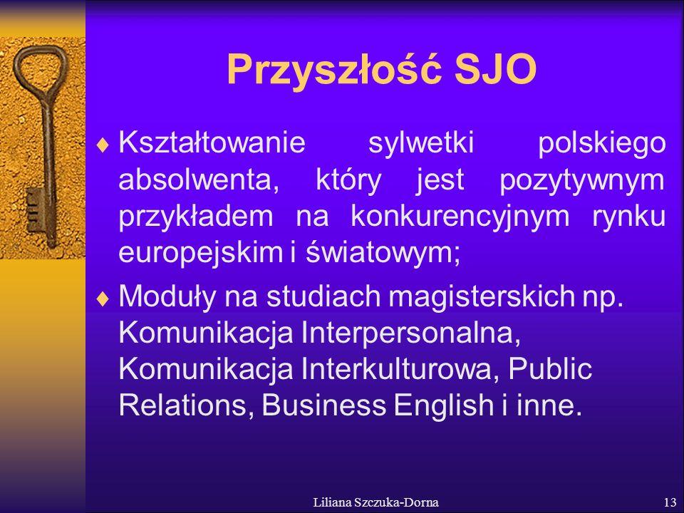Liliana Szczuka-Dorna13 Przyszłość SJO Kształtowanie sylwetki polskiego absolwenta, który jest pozytywnym przykładem na konkurencyjnym rynku europejskim i światowym; Moduły na studiach magisterskich np.