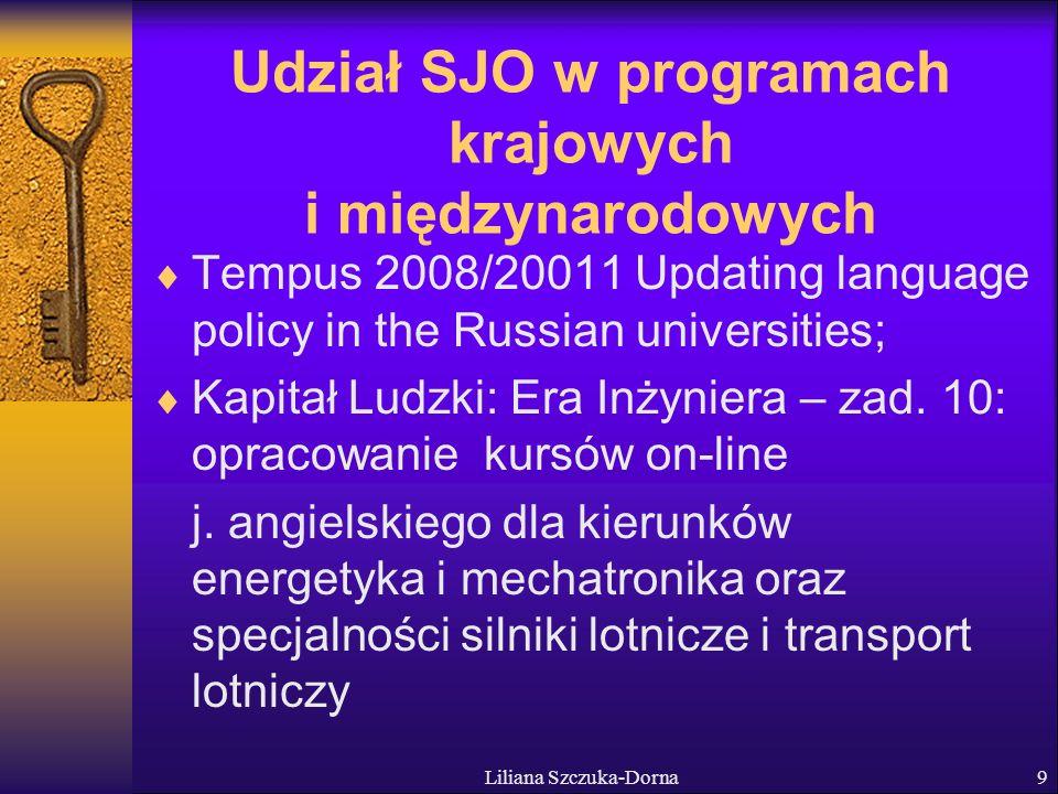 Liliana Szczuka-Dorna9 Udział SJO w programach krajowych i międzynarodowych Tempus 2008/20011 Updating language policy in the Russian universities; Kapitał Ludzki: Era Inżyniera – zad.