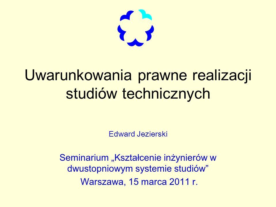 Uwarunkowania prawne realizacji studiów technicznych Edward Jezierski Seminarium Kształcenie inżynierów w dwustopniowym systemie studiów Warszawa, 15