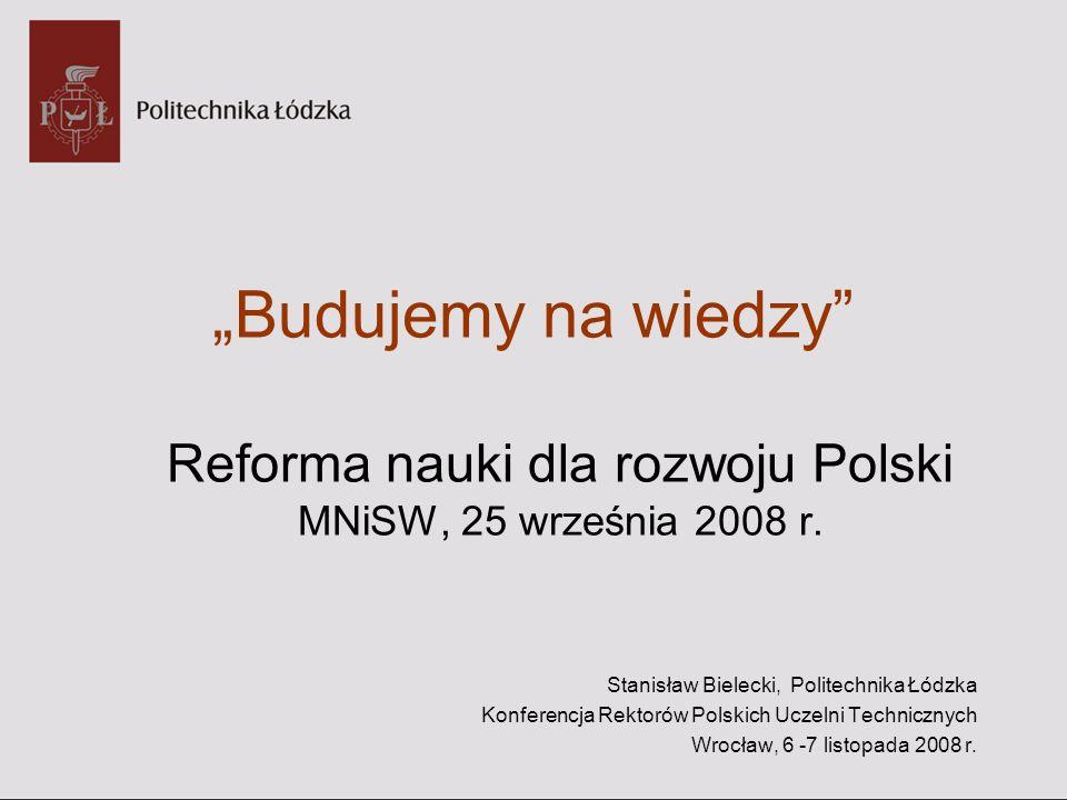 Budujemy na wiedzy Reforma nauki dla rozwoju Polski MNiSW, 25 września 2008 r. Stanisław Bielecki, Politechnika Łódzka Konferencja Rektorów Polskich U