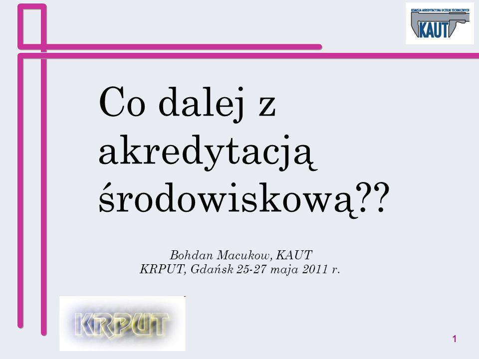 Co dalej z akredytacją środowiskową?? Bohdan Macukow, KAUT KRPUT, Gdańsk 25-27 maja 2011 r. 1