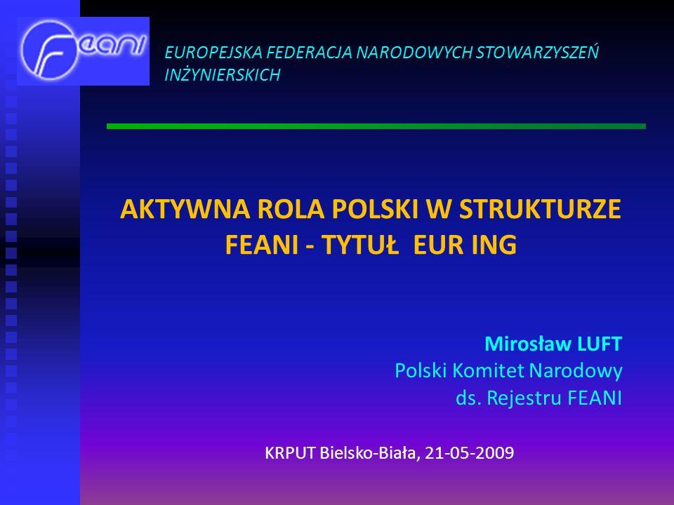 AKTYWNA ROLA POLSKI W STRUKTURZE FEANI - TYTUŁ EUR ING EUROPEJSKA FEDERACJA NARODOWYCH STOWARZYSZEŃ INŻYNIERSKICH Mirosław LUFT Polski Komitet Narodowy ds.