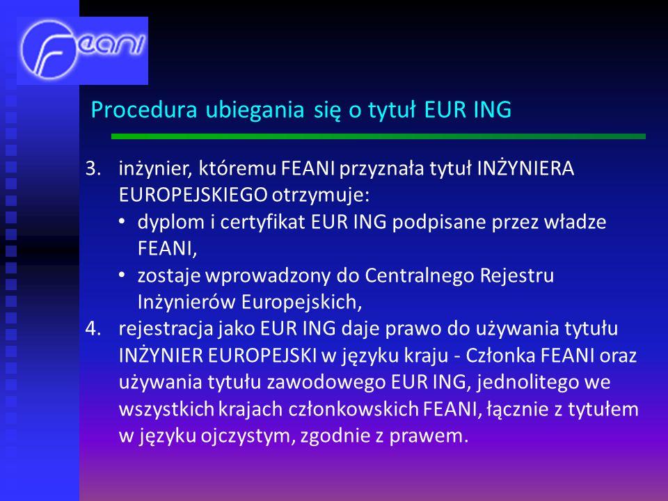 3.inżynier, któremu FEANI przyznała tytuł INŻYNIERA EUROPEJSKIEGO otrzymuje: dyplom i certyfikat EUR ING podpisane przez władze FEANI, zostaje wprowadzony do Centralnego Rejestru Inżynierów Europejskich, 4.rejestracja jako EUR ING daje prawo do używania tytułu INŻYNIER EUROPEJSKI w języku kraju - Członka FEANI oraz używania tytułu zawodowego EUR ING, jednolitego we wszystkich krajach członkowskich FEANI, łącznie z tytułem w języku ojczystym, zgodnie z prawem.