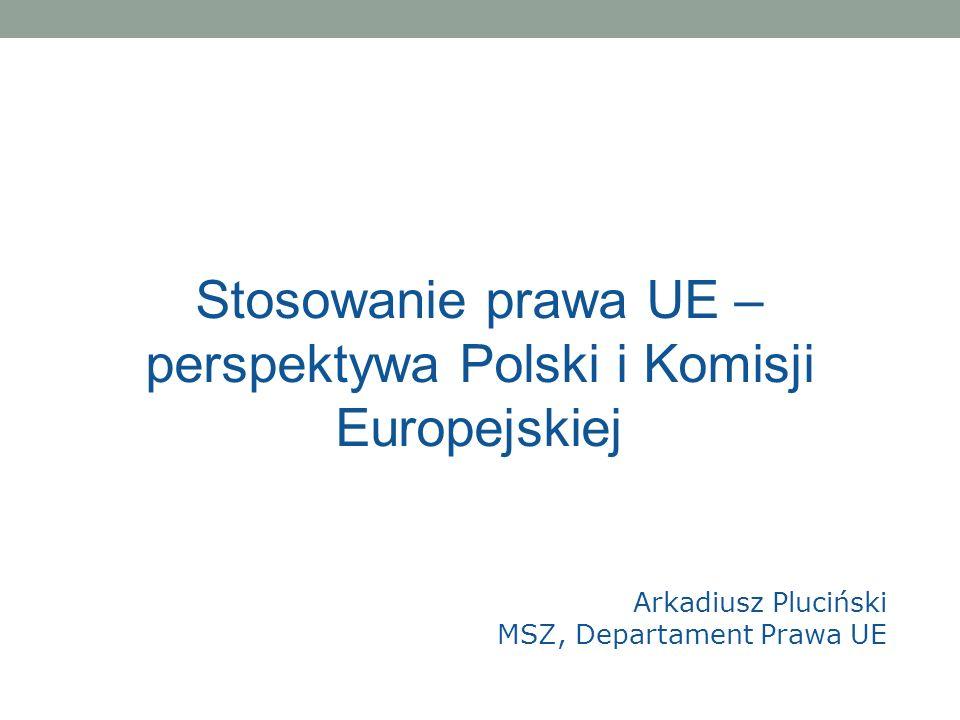 Stosowanie prawa UE – perspektywa Polski i Komisji Europejskiej Arkadiusz Pluciński MSZ, Departament Prawa UE