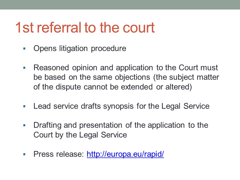 1st referral to the court Opens litigation procedure Reasoned opinion and application to the Court must be based on the same objections (the subject matter of the dispute cannot be extended or altered) Lead service drafts synopsis for the Legal Service Drafting and presentation of the application to the Court by the Legal Service Press release: http://europa.eu/rapid/http://europa.eu/rapid/