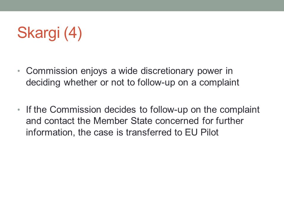 Skargi (4) Commission enjoys a wide discretionary power in deciding whether or not to follow-up on a complaint If the Commission decides to follow-up on the complaint and contact the Member State concerned for further information, the case is transferred to EU Pilot
