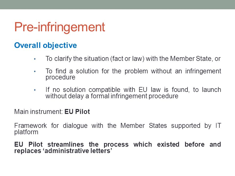Pre-infringement Overall objective To clarify the situation (fact or law) with the Member State, or To find a solution for the problem without an infringement procedure If no solution compatible with EU law is found, to launch without delay a formal infringement procedure Main instrument: EU Pilot Framework for dialogue with the Member States supported by IT platform EU Pilot streamlines the process which existed before and replaces administrative letters
