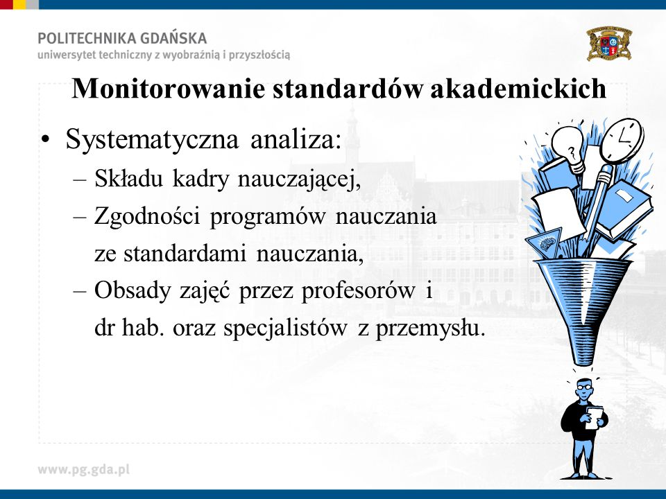 Monitorowanie standardów akademickich Systematyczna analiza: –Składu kadry nauczającej, –Zgodności programów nauczania ze standardami nauczania, –Obsa